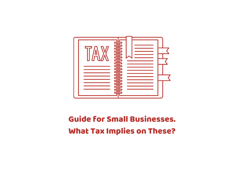 Guide for Small Businesses. What Tax Implies on These?