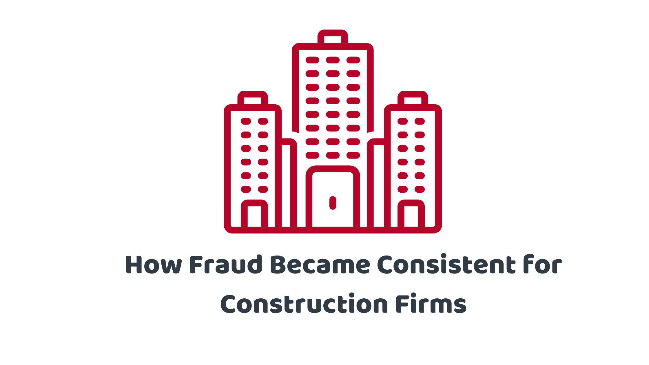 How Fraud Became Consistent for Construction FIrms