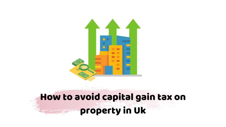 avoiding capital gains tax on property uk
