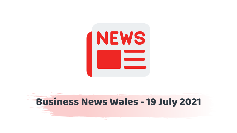 BUSINESS NEWS WALES – 19 July 2021