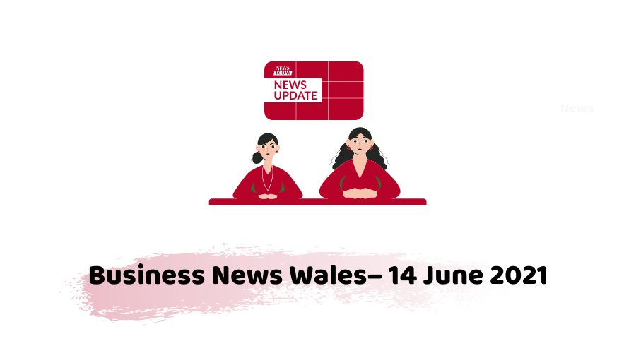 Business News Wales - 14 june 2021