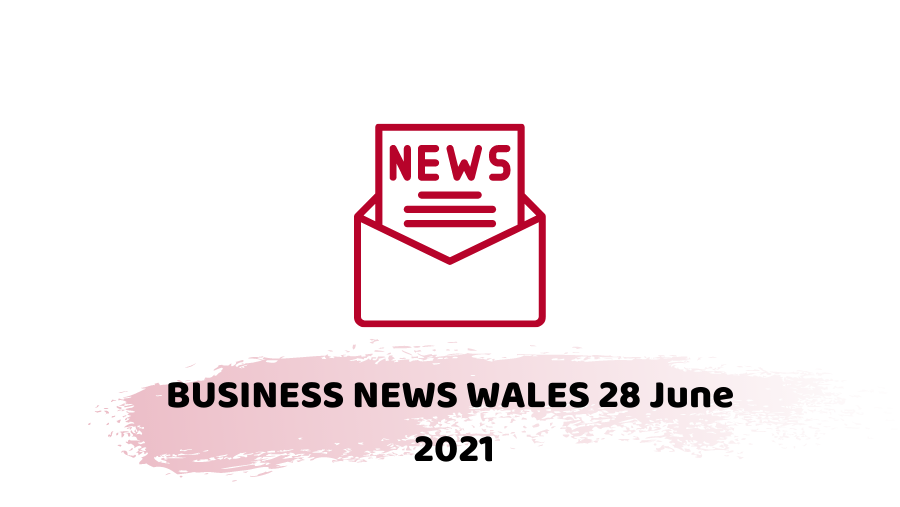 BUSINESS NEWS WALES 28 June 2021