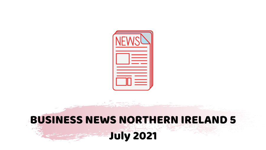 business news northern Ireland 5 July 2021
