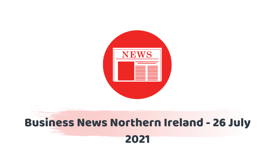 Business News Northern Ireland - 26 July 2021