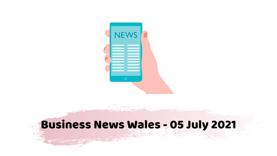 business news wales 05 July 2021