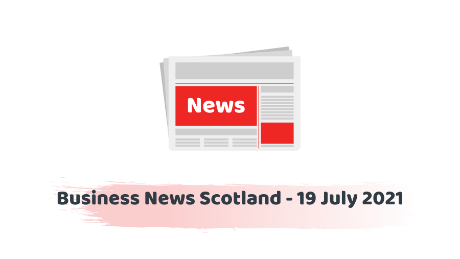 Business News Scotland - 19 July 2021