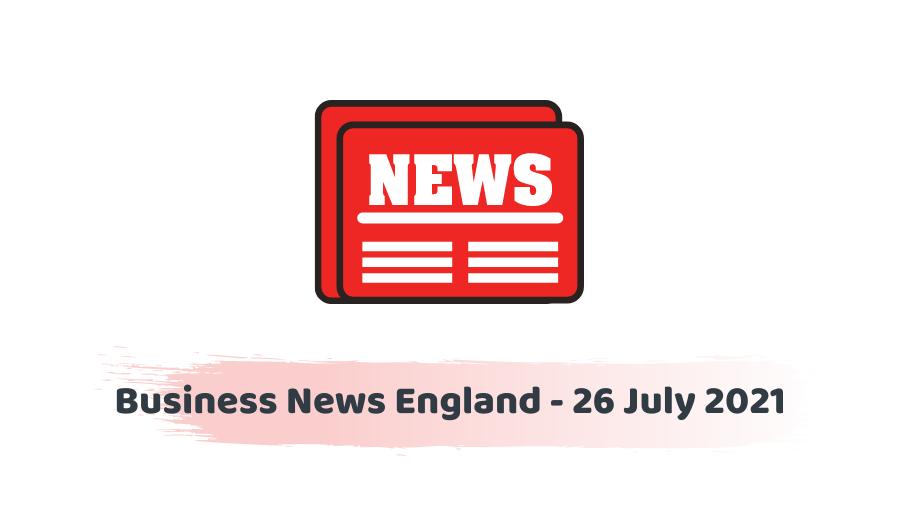 Business News England - 26 July 2021
