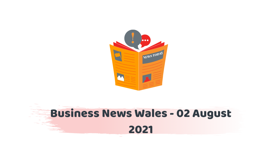 Business News Wales - 02 August 2021