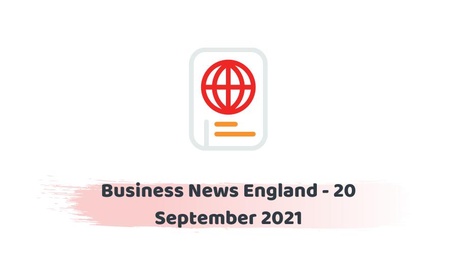 Business News England - 20 September 2021