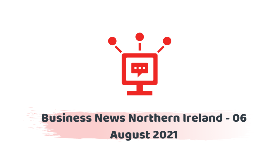 Business News Northern Ireland - 06 August 2021