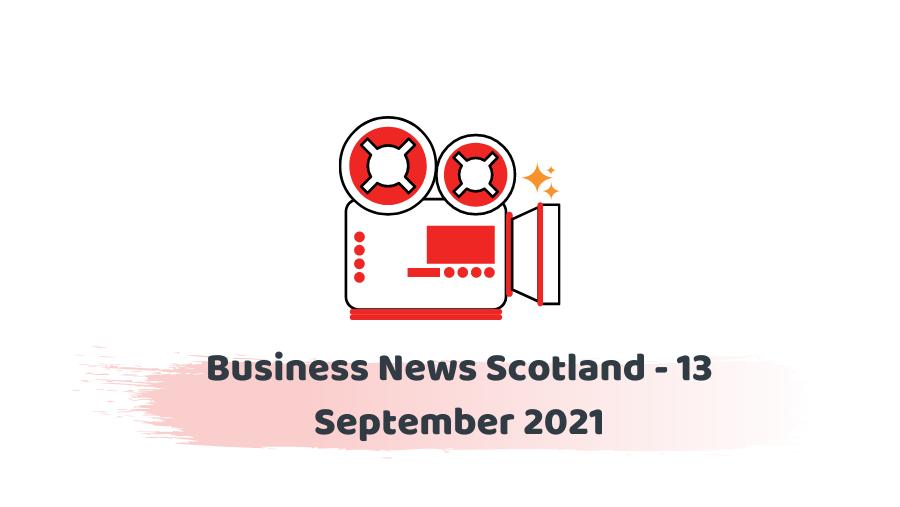 Business News Scotland - 13 September 2021