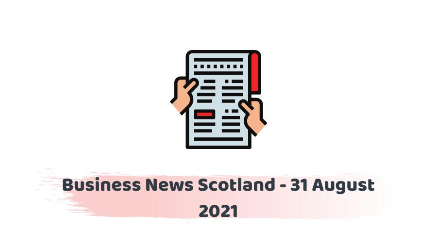 Business News Scotland - 31 August 2021