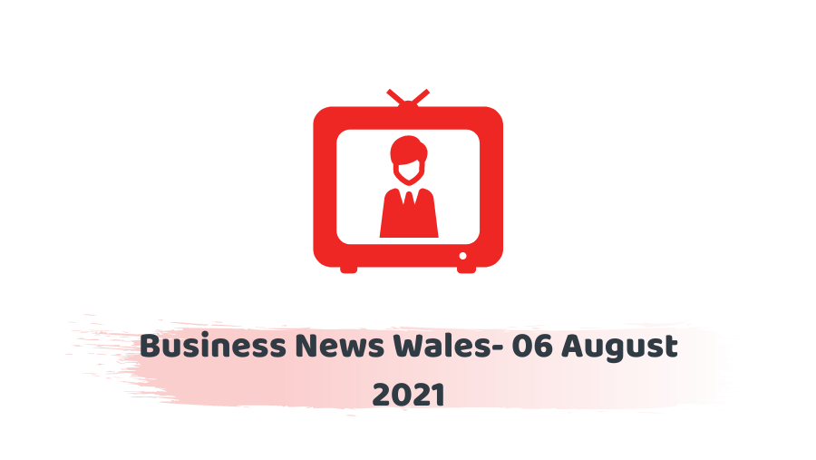 Business News Wales- 06 August 2021