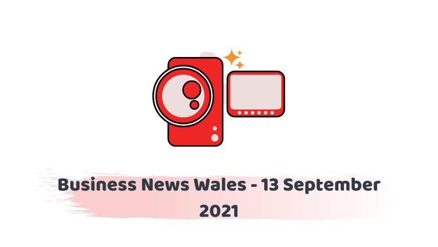 Business News Wales - 13 September 2021