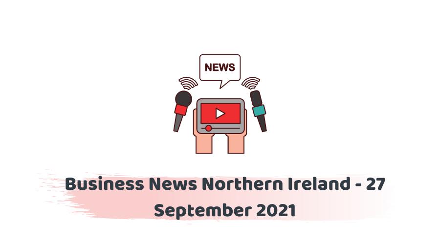 Business News Northern Ireland - 27 September 2021