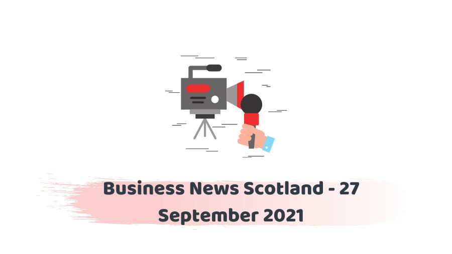 Business News Scotland - 27 September 2021